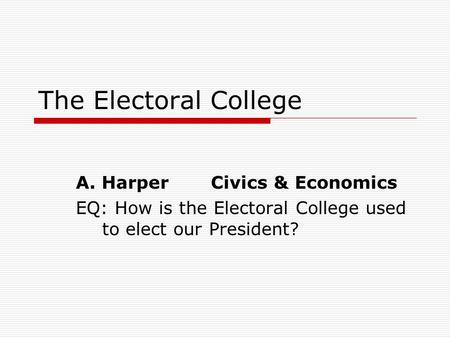 The Electoral College A. Harper Civics & Economics
