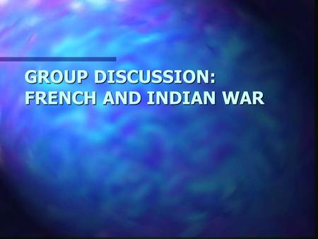 GROUP DISCUSSION: FRENCH AND INDIAN WAR. GROUP DISCUSSION: COLONIAL TROUBLES WITH NATIVES.