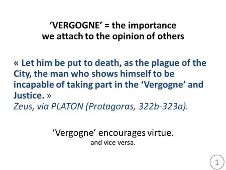 1 'VERGOGNE' = the importance we attach to the opinion of others « Let him be put to death, as the plague of the City, the man who shows himself to be.