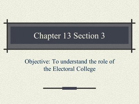 Chapter 13 Section 3 Objective: To understand the role of the Electoral College.