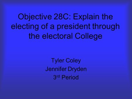 Objective 28C: Explain the electing of a president through the electoral College Tyler Coley Jennifer Dryden 3 rd Period.