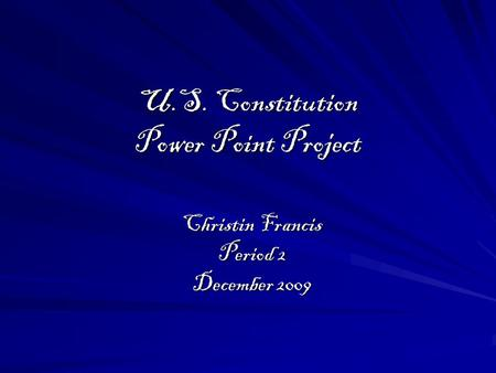 U.S. Constitution Power Point Project Christin Francis Period 2 December 2009.