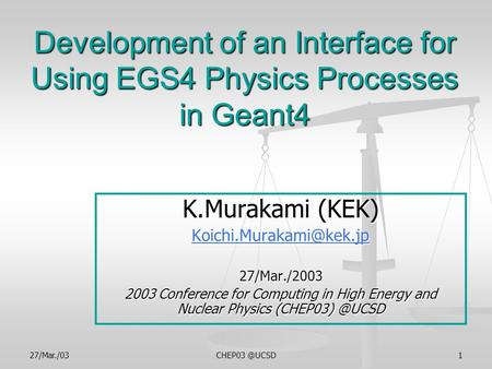 Development of an Interface for Using EGS4 Physics Processes in Geant4 K.Murakami (KEK) 27/Mar./2003 2003.