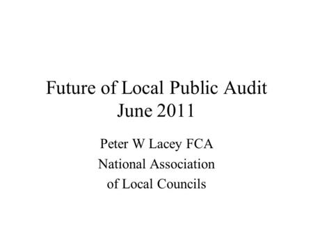 Future of Local Public Audit June 2011 Peter W Lacey FCA National Association of Local Councils.