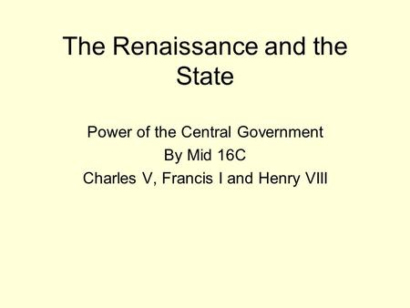 The Renaissance and the State Power of the Central Government By Mid 16C Charles V, Francis I and Henry VIII.