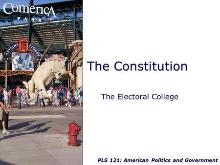 PLS 121: American Politics and Government The Constitution The Electoral College.