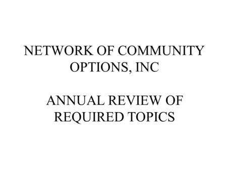 NETWORK OF COMMUNITY OPTIONS, INC ANNUAL REVIEW OF REQUIRED TOPICS.