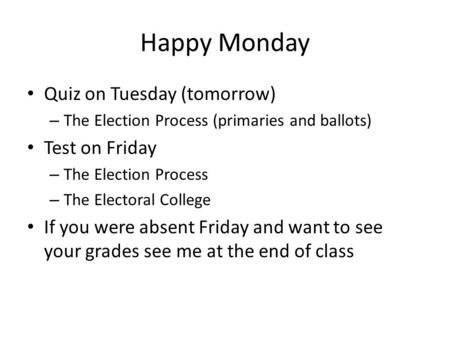 Happy Monday Quiz on Tuesday (tomorrow) – The Election Process (primaries and ballots) Test on Friday – The Election Process – The Electoral College If.