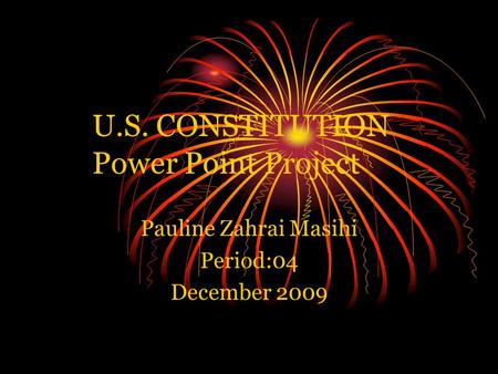 U.S. CONSTITUTION Power Point Project Pauline Zahrai Masihi Period:04 December 2009.