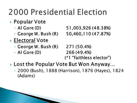  Popular Vote ◦ Al Gore (D) 51,003,926 (48.38%) ◦ George W. Bush (R) 50,460,110 (47.87%)  Electoral Vote ◦ George W. Bush (R) 271 (50.4%) ◦ Al Gore (D)