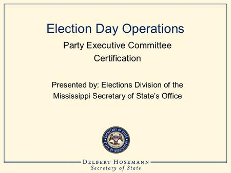 Election Day Operations Party Executive Committee Certification Presented by: Elections Division of the Mississippi Secretary of State's Office.