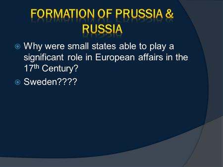  Why were small states able to play a significant role in European affairs in the 17 th Century?  Sweden????