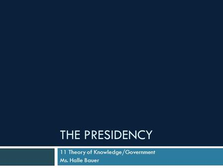 THE PRESIDENCY 11 Theory of Knowledge/Government Ms. Halle Bauer.