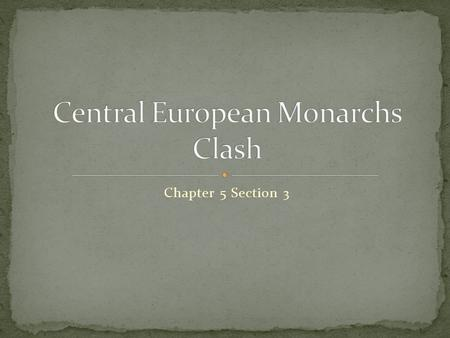 Chapter 5 Section 3. I can explain how the clash of Central European monarchs led to war. I can describe the impact of the Thirty Years War. I can analyze.