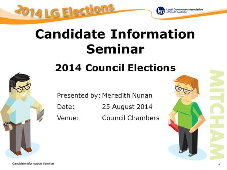 Candidate Information Seminar 1 Presented by:Meredith Nunan Date:25 August 2014 Venue:Council Chambers Candidate Information Seminar 2014 Council Elections.