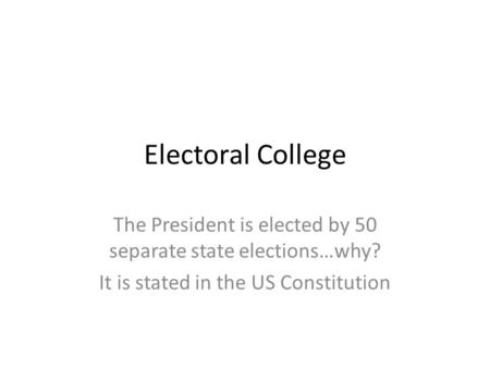 Electoral College The President is elected by 50 separate state elections…why? It is stated in the US Constitution.