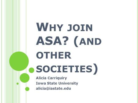 W HY JOIN ASA? ( AND OTHER SOCIETIES ) Alicia Carriquiry Iowa State University