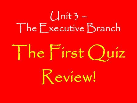 Unit 3 – The Executive Branch The First Quiz Review!