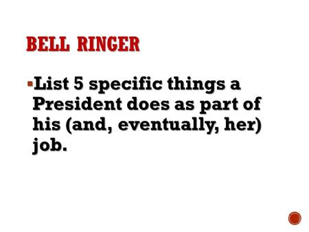 Bell ringer List 5 specific things a President does as part of his (and, eventually, her) job.
