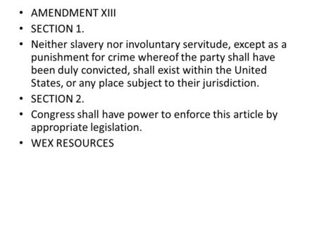 AMENDMENT XIII SECTION 1. Neither slavery nor involuntary servitude, except as a punishment for crime whereof the party shall have been duly convicted,