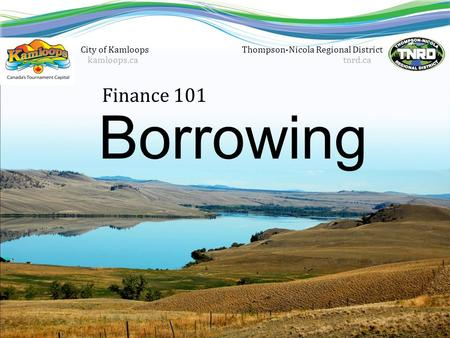 Finance 101 Thompson-Nicola Regional District tnrd.ca Borrowing City of Kamloops kamloops.ca.
