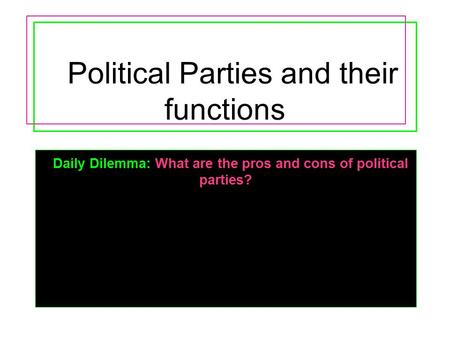 Political Parties and their functions Daily Dilemma: What are the pros and cons of political parties?