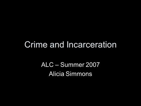 Crime and Incarceration ALC – Summer 2007 Alicia Simmons.