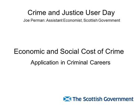 Economic and Social Cost of Crime Application in Criminal Careers Crime and Justice User Day Joe Perman: Assistant Economist, Scottish Government.