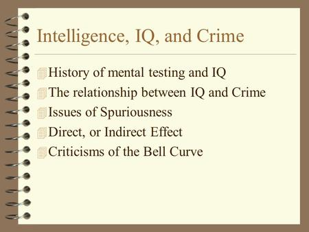 Intelligence, IQ, and Crime 4 History of mental testing and IQ 4 The relationship between IQ and Crime 4 Issues of Spuriousness 4 Direct, or Indirect Effect.