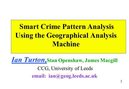 1 Smart Crime Pattern Analysis Using the Geographical Analysis Machine Ian Turton, Stan Openshaw, James Macgill CCG, University of Leeds
