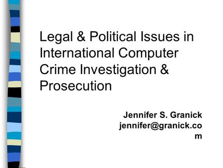 Legal & Political Issues in International Computer Crime Investigation & Prosecution Jennifer S. Granick m.