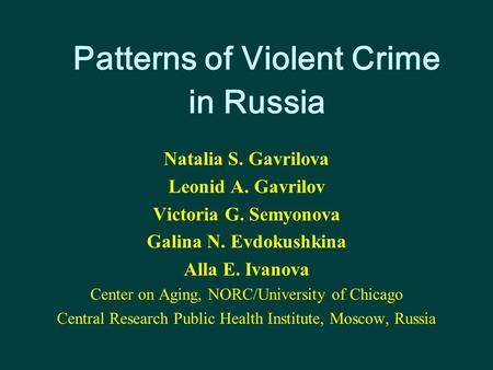 Patterns of Violent Crime in Russia Natalia S. Gavrilova Leonid A. Gavrilov Victoria G. Semyonova Galina N. Evdokushkina Alla E. Ivanova Center on Aging,