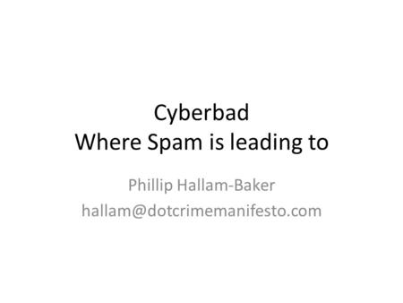 Cyberbad Where Spam is leading to Phillip Hallam-Baker