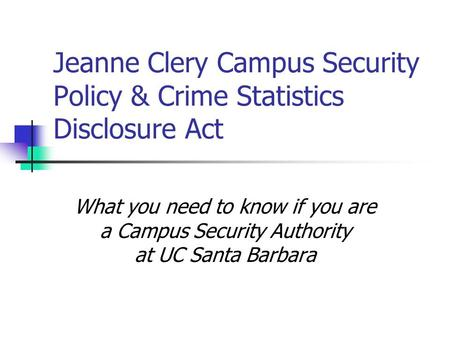 Jeanne Clery Campus Security Policy & Crime Statistics Disclosure Act What you need to know if you are a Campus Security Authority at UC Santa Barbara.