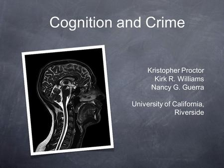 Cognition and Crime Kristopher Proctor Kirk R. Williams Nancy G. Guerra University of California, Riverside.