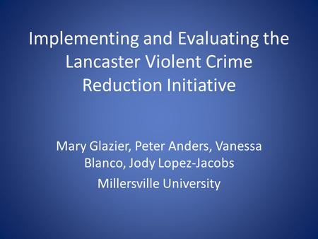 Implementing and Evaluating the Lancaster Violent Crime Reduction Initiative Mary Glazier, Peter Anders, Vanessa Blanco, Jody Lopez-Jacobs Millersville.