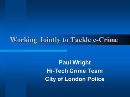 Working Jointly to Tackle e-Crime Paul Wright Hi-Tech Crime Team City of London Police.