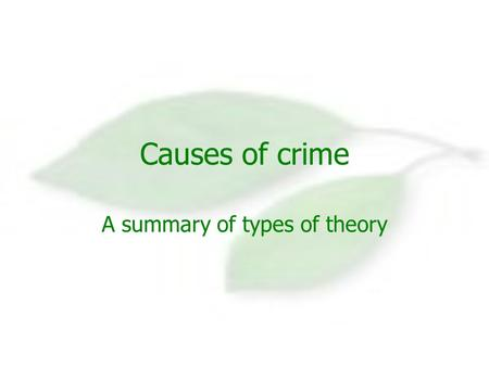Causes of crime A summary of types of theory. Biological theories Cesare Lombroso was the first of these thinkers. They suggest that the physical make.