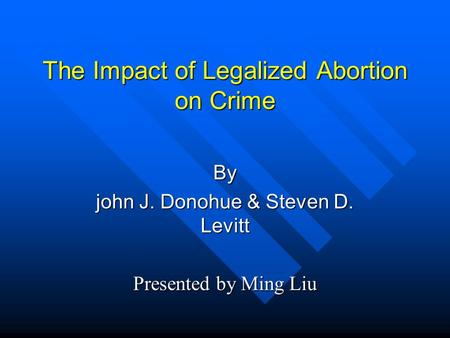 The Impact of Legalized Abortion on Crime By john J. Donohue & Steven D. Levitt Presented by Ming Liu.