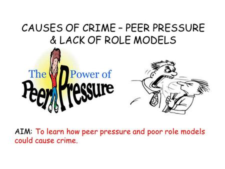 CAUSES OF CRIME – PEER PRESSURE & LACK OF ROLE MODELS