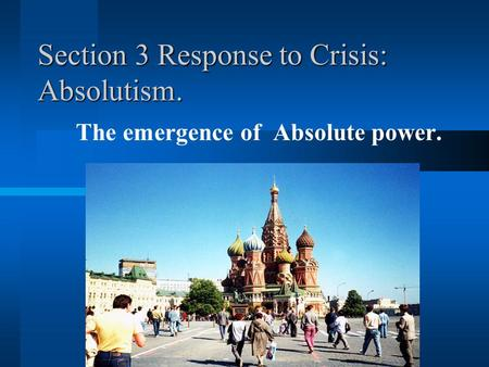 Section 3 Response to Crisis: Absolutism. The emergence of Absolute power.