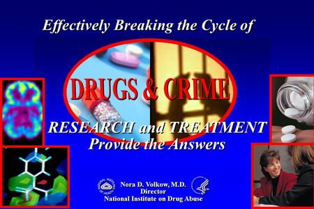 Nora D. Volkow, M.D. Director National Institute on Drug Abuse Nora D. Volkow, M.D. Director National Institute on Drug Abuse RESEARCH and TREATMENT Provide.
