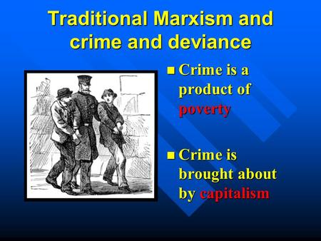Traditional Marxism and crime and deviance Crime is a product of poverty Crime is brought about by capitalism.