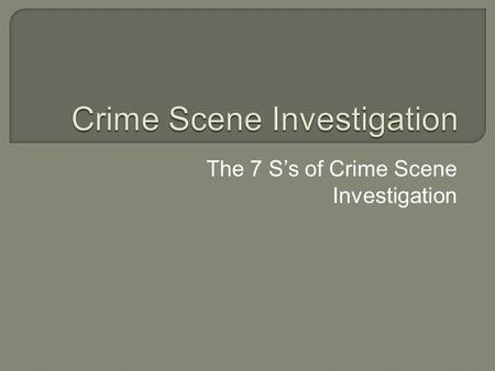 The 7 S's of Crime Scene Investigation.  First responding officer – it is his/her duty to secure the scene by limiting access to the scene and preserve.