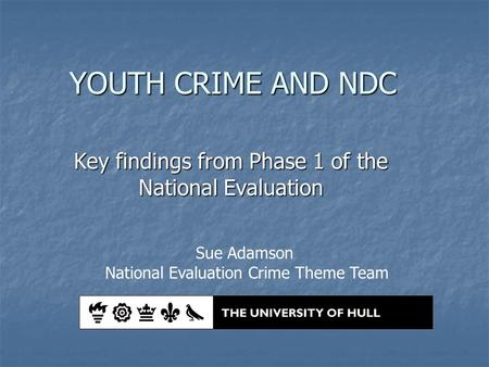 YOUTH CRIME AND NDC Key findings from Phase 1 of the National Evaluation Sue Adamson National Evaluation Crime Theme Team.