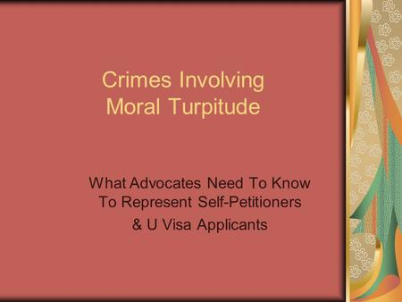 Crimes Involving Moral Turpitude What Advocates Need To Know To Represent Self-Petitioners & U Visa Applicants.
