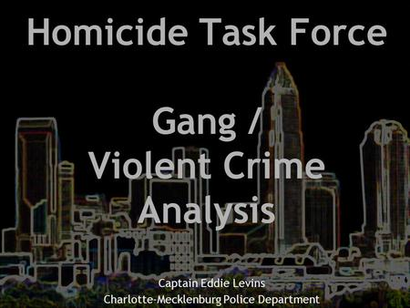 Homicide Task Force Gang / Violent Crime Analysis Captain Eddie Levins Charlotte-Mecklenburg Police Department.