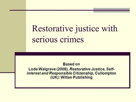 Restorative justice with serious crimes Based on Lode Walgrave (2008), Restorative Justice, Self- interest and Responsible Citizenship, Cullompton (UK):