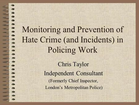 Monitoring and Prevention of Hate Crime (and Incidents) in Policing Work Chris Taylor Independent Consultant (Formerly Chief Inspector, London's Metropolitan.