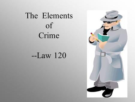The Elements of Crime --Law 120. What is a crime? Any act or omission of an act that is prohibited and punishable by federal statute.